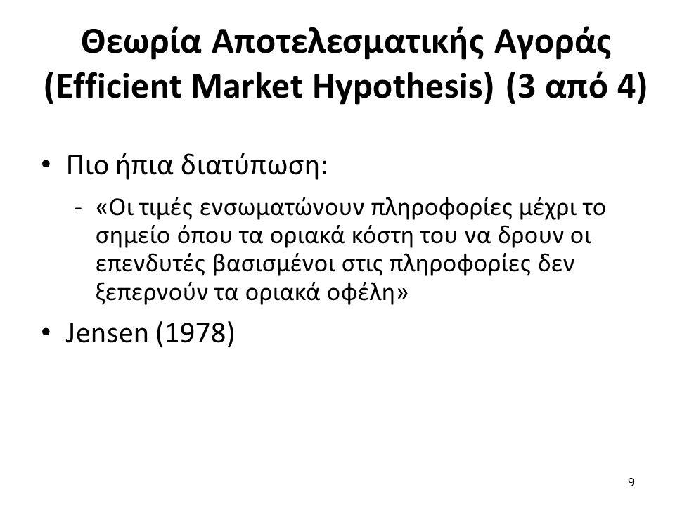 Προϋποθέσεις Αποτελεσματικής Αγοράς Πρέπει να υπάρχουν πολλοί ορθολογικά σκεπτόμενοι συμμετέχοντες στην αγορά που αναλύουν και αξιολογούν κάθε πληροφορία και προσπαθούν να μεγιστοποιούν την συνολική τους χρησιμότητα Ένας επενδυτής δεν μπορεί να επηρεάζει τις τιμές Πληροφορία: διαθέσιμη σε όλους, ταυτόχρονα, χωρίς κόστος, να διαχέεται με τυχαίο τρόπο 20
