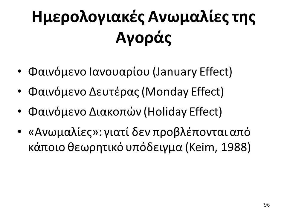 Ημερολογιακές Ανωμαλίες της Αγοράς Φαινόμενο Ιανουαρίου (January Effect) Φαινόμενο Δευτέρας (Monday Effect) Φαινόμενο Διακοπών (Holiday Effect) «Ανωμαλίες»: γιατί δεν προβλέπονται από κάποιο θεωρητικό υπόδειγμα (Keim, 1988) 96