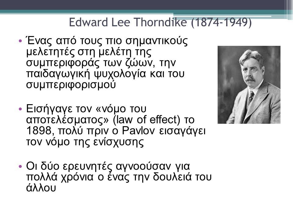Edward Lee Thorndike (1874-1949) Ένας από τους πιο σημαντικούς μελετητές στη μελέτη της συμπεριφοράς των ζώων, την παιδαγωγική ψυχολογία και του συμπεριφορισμού Εισήγαγε τον «νόμο του αποτελέσματος» (law of effect) το 1898, πολύ πριν ο Pavlov εισαγάγει τον νόμο της ενίσχυσης Οι δύο ερευνητές αγνοούσαν για πολλά χρόνια ο ένας την δουλειά του άλλου
