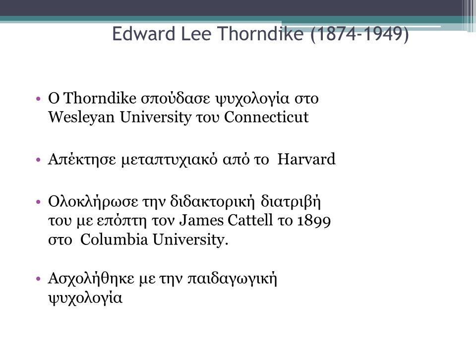Edward Lee Thorndike (1874-1949) Ο Thorndike σπούδασε ψυχολογία στο Wesleyan University του Connecticut Απέκτησε μεταπτυχιακό από το Harvard Ολοκλήρωσε την διδακτορική διατριβή του με επόπτη τον James Cattell το 1899 στο Columbia University.