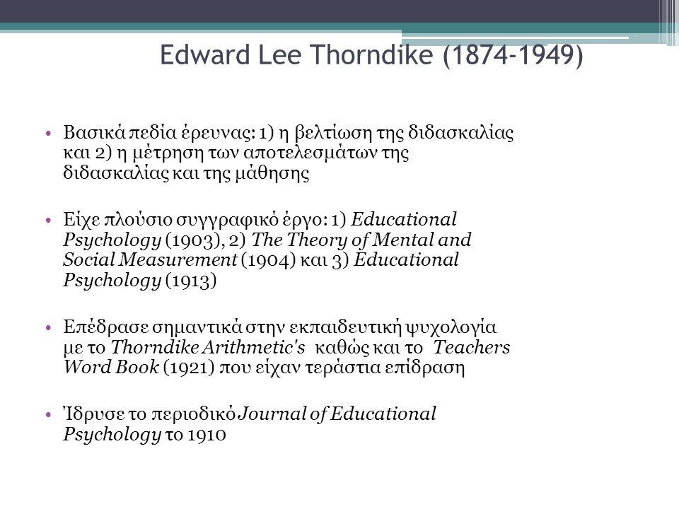 Edward Lee Thorndike (1874-1949) Βασικά πεδία έρευνας: 1) η βελτίωση της διδασκαλίας και 2) η μέτρηση των αποτελεσμάτων της διδασκαλίας και της μάθησης Είχε πλούσιο συγγραφικό έργο: 1) Educational Psychology (1903), 2) The Theory of Mental and Social Measurement (1904) και 3) Educational Psychology (1913) Επέδρασε σημαντικά στην εκπαιδευτική ψυχολογία με το Thorndike Arithmetic s καθώς και το Teachers Word Book (1921) που είχαν τεράστια επίδραση Ίδρυσε το περιοδικό Journal of Educational Psychology το 1910