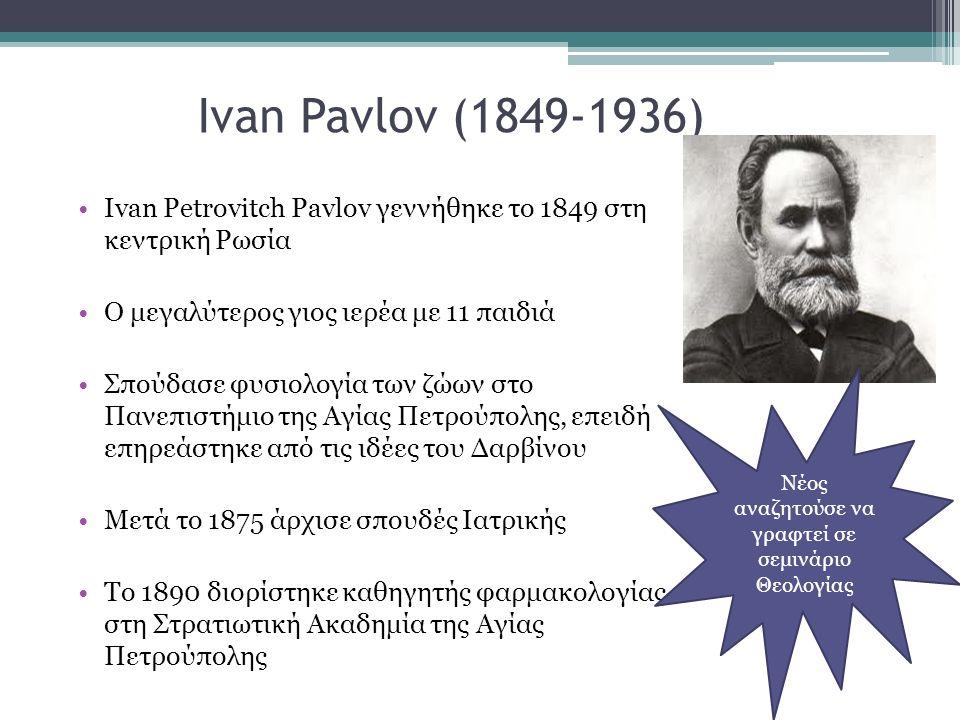 Ivan Pavlov (1849-1936) Ivan Petrovitch Pavlov γεννήθηκε το 1849 στη κεντρική Ρωσία Ο μεγαλύτερος γιος ιερέα με 11 παιδιά Σπούδασε φυσιολογία των ζώων στο Πανεπιστήμιο της Αγίας Πετρούπολης, επειδή επηρεάστηκε από τις ιδέες του Δαρβίνου Μετά το 1875 άρχισε σπουδές Ιατρικής Το 1890 διορίστηκε καθηγητής φαρμακολογίας στη Στρατιωτική Ακαδημία της Αγίας Πετρούπολης Νέος αναζητούσε να γραφτεί σε σεμινάριο Θεολογίας