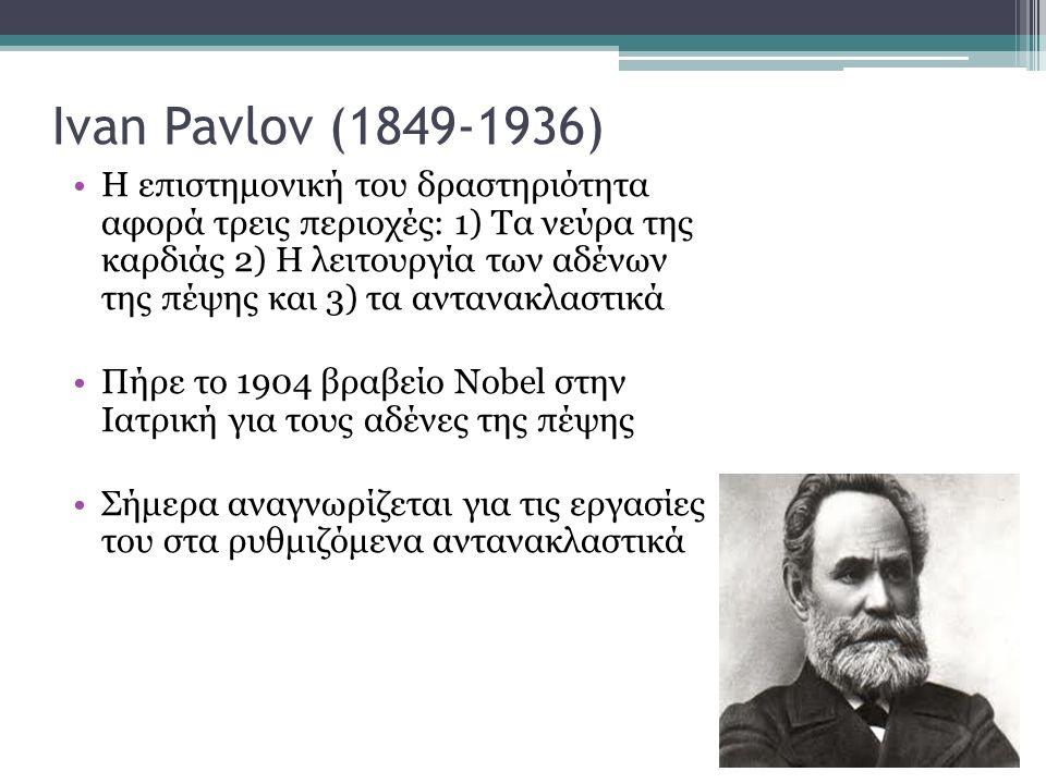 Ivan Pavlov (1849-1936) Η επιστημονική του δραστηριότητα αφορά τρεις περιοχές: 1) Τα νεύρα της καρδιάς 2) Η λειτουργία των αδένων της πέψης και 3) τα αντανακλαστικά Πήρε το 1904 βραβείο Nobel στην Ιατρική για τους αδένες της πέψης Σήμερα αναγνωρίζεται για τις εργασίες του στα ρυθμιζόμενα αντανακλαστικά