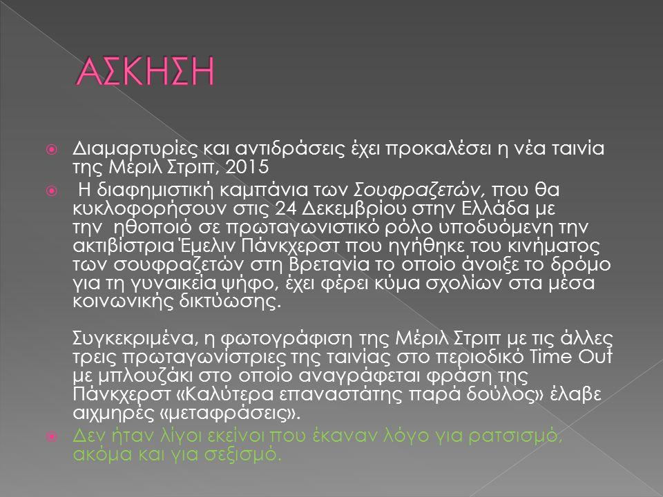  Διαμαρτυρίες και αντιδράσεις έχει προκαλέσει η νέα ταινία της Μέριλ Στριπ, 2015  H διαφημιστική καμπάνια των Σουφραζετών, που θα κυκλοφορήσουν στις 24 Δεκεμβρίου στην Ελλάδα με την ηθοποιό σε πρωταγωνιστικό ρόλο υποδυόμενη την ακτιβίστρια Έμελιν Πάνκχερστ που ηγήθηκε του κινήματος των σουφραζετών στη Βρετανία το οποίο άνοιξε το δρόμο για τη γυναικεία ψήφο, έχει φέρει κύμα σχολίων στα μέσα κοινωνικής δικτύωσης.