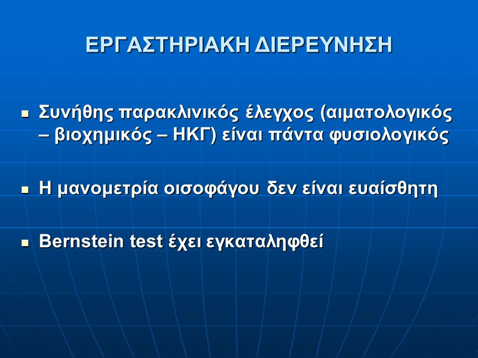 ΕΡΓΑΣΤΗΡΙΑΚΗ ΔΙΕΡΕΥΝΗΣΗ Συνήθης παρακλινικός έλεγχος (αιματολογικός – βιοχημικός – ΗΚΓ) είναι πάντα φυσιολογικός Συνήθης παρακλινικός έλεγχος (αιματολογικός – βιοχημικός – ΗΚΓ) είναι πάντα φυσιολογικός Η μανομετρία οισοφάγου δεν είναι ευαίσθητη Η μανομετρία οισοφάγου δεν είναι ευαίσθητη Bernstein test έχει εγκαταληφθεί Bernstein test έχει εγκαταληφθεί