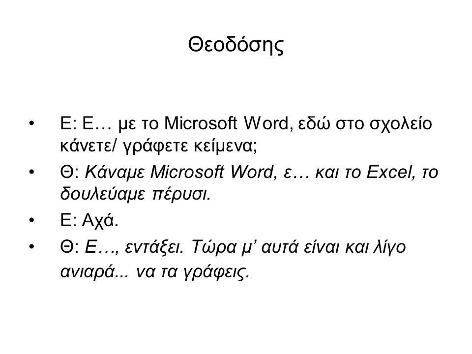 Θεοδόσης Ε: Ε… με το Microsoft Word, εδώ στο σχολείο κάνετε/ γράφετε κείμενα; Θ: Κάναμε Microsoft Word, ε… και το Excel, το δουλεύαμε πέρυσι.