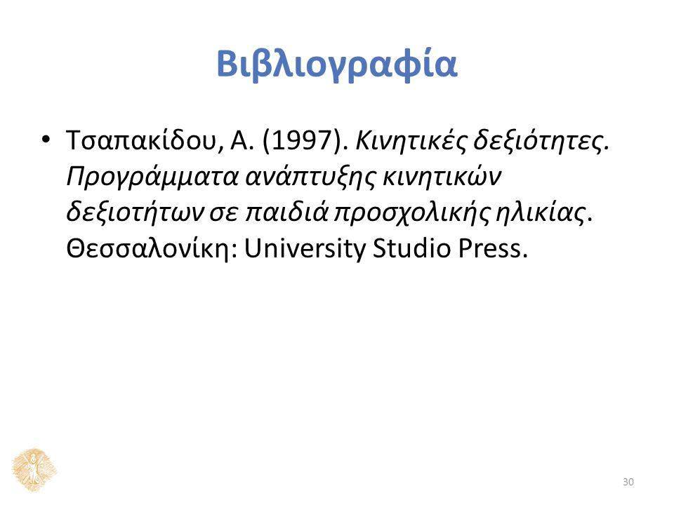 Βιβλιογραφία Τσαπακίδου, Α. (1997). Κινητικές δεξιότητες. Προγράμματα ανάπτυξης κινητικών δεξιοτήτων σε παιδιά προσχολικής ηλικίας. Θεσσαλονίκη: Unive