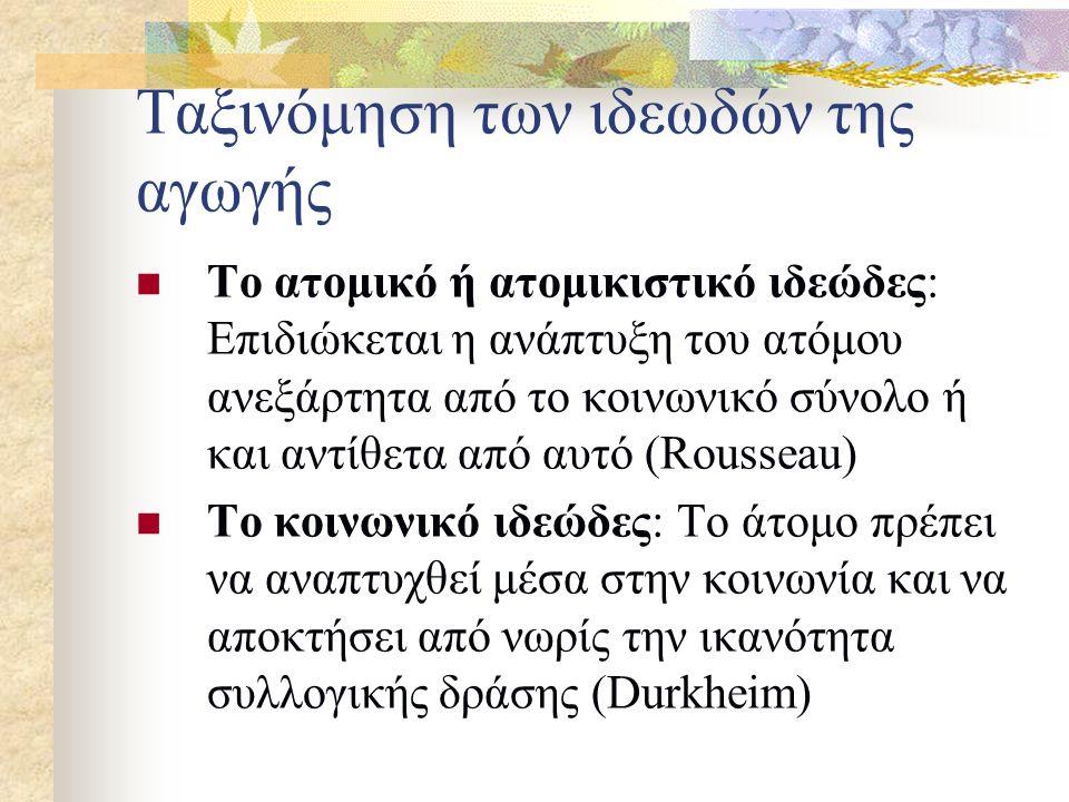 Ταξινόμηση των ιδεωδών της αγωγής Το ατομικό ή ατομικιστικό ιδεώδες: Επιδιώκεται η ανάπτυξη του ατόμου ανεξάρτητα από το κοινωνικό σύνολο ή και αντίθετα από αυτό (Rousseau) Το κοινωνικό ιδεώδες: Το άτομο πρέπει να αναπτυχθεί μέσα στην κοινωνία και να αποκτήσει από νωρίς την ικανότητα συλλογικής δράσης (Durkheim)