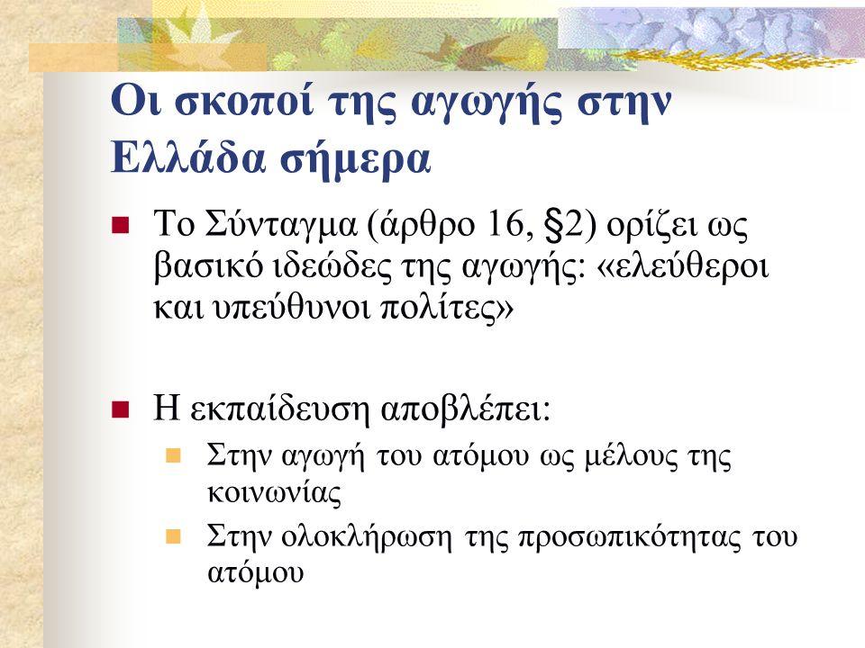 Οι σκοποί της αγωγής στην Ελλάδα σήμερα Το Σύνταγμα (άρθρο 16, §2) ορίζει ως βασικό ιδεώδες της αγωγής: «ελεύθεροι και υπεύθυνοι πολίτες» Η εκπαίδευση αποβλέπει: Στην αγωγή του ατόμου ως μέλους της κοινωνίας Στην ολοκλήρωση της προσωπικότητας του ατόμου