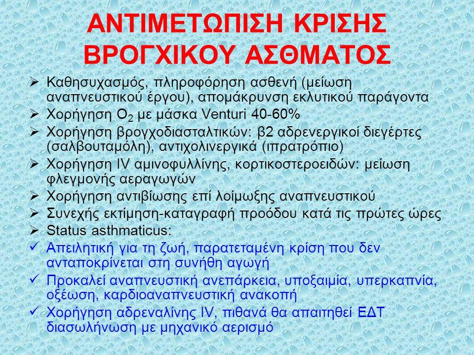 ΑΝΤΙΜΕΤΩΠΙΣΗ ΚΡΙΣΗΣ ΒΡΟΓΧΙΚΟΥ ΑΣΘΜΑΤΟΣ  Καθησυχασμός, πληροφόρηση ασθενή (μείωση αναπνευστικού έργου), απομάκρυνση εκλυτικού παράγοντα  Χορήγηση Ο 2 με μάσκα Venturi 40-60%  Χορήγηση βρογχοδιασταλτικών: β2 αδρενεργικοί διεγέρτες (σαλβουταμόλη), αντιχολινεργικά (ιπρατρόπιο)  Χορήγηση IV αμινοφυλλίνης, κορτικοστεροειδών: μείωση φλεγμονής αεραγωγών  Χορήγηση αντιβίωσης επί λοίμωξης αναπνευστικού  Συνεχής εκτίμηση-καταγραφή προόδου κατά τις πρώτες ώρες  Status asthmaticus: Απειλητική για τη ζωή, παρατεταμένη κρίση που δεν ανταποκρίνεται στη συνήθη αγωγή Προκαλεί αναπνευστική ανεπάρκεια, υποξαιμία, υπερκαπνία, οξέωση, καρδιοαναπνευστική ανακοπή Χορήγηση αδρεναλίνης IV, πιθανά θα απαιτηθεί ΕΔΤ διασωλήνωση με μηχανικό αερισμό