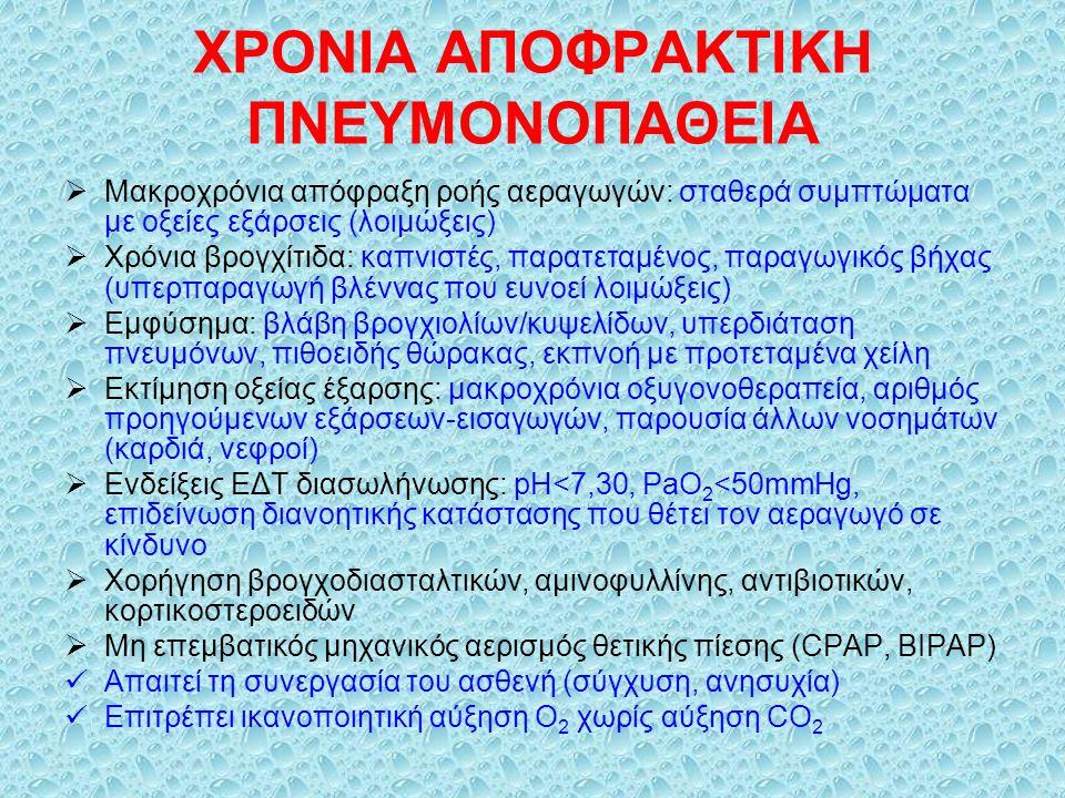 ΧΡΟΝΙΑ ΑΠΟΦΡΑΚΤΙΚΗ ΠΝΕΥΜΟΝΟΠΑΘΕΙΑ  Μακροχρόνια απόφραξη ροής αεραγωγών: σταθερά συμπτώματα με οξείες εξάρσεις (λοιμώξεις)  Χρόνια βρογχίτιδα: καπνιστές, παρατεταμένος, παραγωγικός βήχας (υπερπαραγωγή βλέννας που ευνοεί λοιμώξεις)  Εμφύσημα: βλάβη βρογχιολίων/κυψελίδων, υπερδιάταση πνευμόνων, πιθοειδής θώρακας, εκπνοή με προτεταμένα χείλη  Εκτίμηση οξείας έξαρσης: μακροχρόνια οξυγονοθεραπεία, αριθμός προηγούμενων εξάρσεων-εισαγωγών, παρουσία άλλων νοσημάτων (καρδιά, νεφροί)  Ενδείξεις ΕΔΤ διασωλήνωσης: pH<7,30, PaΟ 2 <50mmHg, επιδείνωση διανοητικής κατάστασης που θέτει τον αεραγωγό σε κίνδυνο  Χορήγηση βρογχοδιασταλτικών, αμινοφυλλίνης, αντιβιοτικών, κορτικοστεροειδών  Μη επεμβατικός μηχανικός αερισμός θετικής πίεσης (CPAP, BIPAP) Απαιτεί τη συνεργασία του ασθενή (σύγχυση, ανησυχία) Επιτρέπει ικανοποιητική αύξηση Ο 2 χωρίς αύξηση CΟ 2