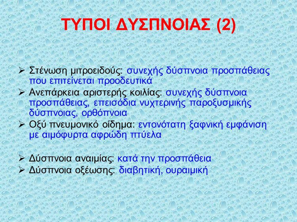 ΤΥΠΟΙ ΔΥΣΠΝΟΙΑΣ (2)  Στένωση μιτροειδούς: συνεχής δύσπνοια προσπάθειας που επιτείνεται προοδευτικά  Ανεπάρκεια αριστερής κοιλίας: συνεχής δύσπνοια προσπάθειας, επεισόδια νυχτερινής παροξυσμικής δύσπνοιας, ορθόπνοια  Οξύ πνευμονικό οίδημα: εντονότατη ξαφνική εμφάνιση με αιμόφυρτα αφρώδη πτύελα  Δύσπνοια αναιμίας: κατά την προσπάθεια  Δύσπνοια οξέωσης: διαβητική, ουραιμική