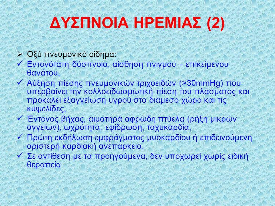 ΔΥΣΠΝΟΙΑ ΗΡΕΜΙΑΣ (2)  Οξύ πνευμονικό οίδημα: Εντονότατη δύσπνοια, αίσθηση πνιγμού – επικείμενου θανάτου, Αύξηση πίεσης πνευμονικών τριχοειδών (>30mmHg) που υπερβαίνει την κολλοειδωσμωτική πίεση του πλάσματος και προκαλεί εξαγγείωση υγρού στο διάμεσο χώρο και τις κυψελίδες, Έντονος βήχας, αιματηρά αφρώδη πτύελα (ρήξη μικρών αγγείων), ωχρότητα, εφίδρωση, ταχυκαρδία, Πρώτη εκδήλωση εμφράγματος μυοκαρδίου ή επιδεινούμενη αριστερή καρδιακή ανεπάρκεια, Σε αντίθεση με τα προηγούμενα, δεν υποχωρεί χωρίς ειδική θεραπεία