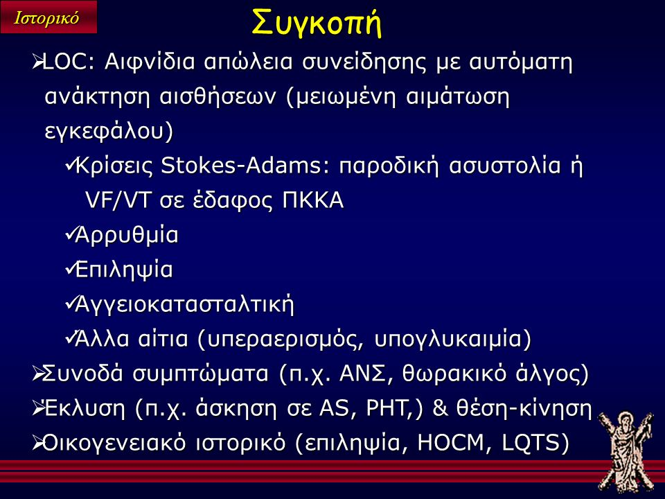 Ιστορικό  LOC: Αιφνίδια απώλεια συνείδησης με αυτόματη ανάκτηση αισθήσεων (μειωμένη αιμάτωση εγκεφάλου) Κρίσεις Stokes-Adams: παροδική ασυστολία ή VF/VT σε έδαφος ΠΚΚΑ Κρίσεις Stokes-Adams: παροδική ασυστολία ή VF/VT σε έδαφος ΠΚΚΑ Αρρυθμία Αρρυθμία Επιληψία Επιληψία Αγγειοκατασταλτική Αγγειοκατασταλτική Άλλα αίτια (υπεραερισμός, υπογλυκαιμία) Άλλα αίτια (υπεραερισμός, υπογλυκαιμία)  Συνοδά συμπτώματα (π.χ.