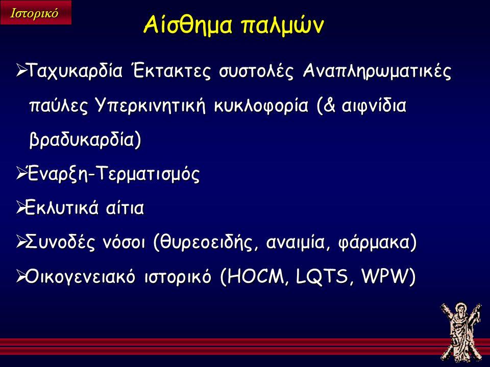 Ιστορικό  Ταχυκαρδία Έκτακτες συστολές Αναπληρωματικές παύλες Υπερκινητική κυκλοφορία (& αιφνίδια βραδυκαρδία)  Έναρξη-Τερματισμός  Εκλυτικά αίτια  Συνοδές νόσοι (θυρεοειδής, αναιμία, φάρμακα)  Οικογενειακό ιστορικό (HOCM, LQTS, WPW) Αίσθημα παλμών
