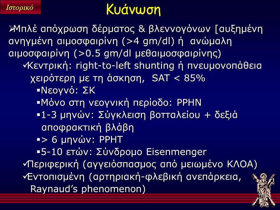 Ιστορικό  Μπλέ απόχρωση δέρματος & βλεννογόνων [αυξημένη ανηγμένη αιμοσφαιρίνη (>4 gm/dl) ή ανώμαλη αιμοσφαιρίνη (>0.5 gm/dl μεθαιμοσφαιρίνης) Κεντρική: right-to-left shunting ή πνευμονοπάθεια χειρότερη με τη άσκηση, SAT < 85% Κεντρική: right-to-left shunting ή πνευμονοπάθεια χειρότερη με τη άσκηση, SAT < 85%  Νεογνό: ΣΚ  Μόνο στη νεογνική περίοδο: PPHN  1-3 μηνών: Σύγκλειση βοτταλείου + δεξιά αποφρακτική βλάβη  > 6 μηνών: PPHT  5-10 ετών: Σύνδρομο Eisenmenger Περιφερική (αγγειόσπασμος από μειωμένο ΚΛΟΑ) Περιφερική (αγγειόσπασμος από μειωμένο ΚΛΟΑ) Εντοπισμένη (αρτηριακή-φλεβική ανεπάρκεια, Raynaud's phenomenon) Εντοπισμένη (αρτηριακή-φλεβική ανεπάρκεια, Raynaud's phenomenon) Κυάνωση