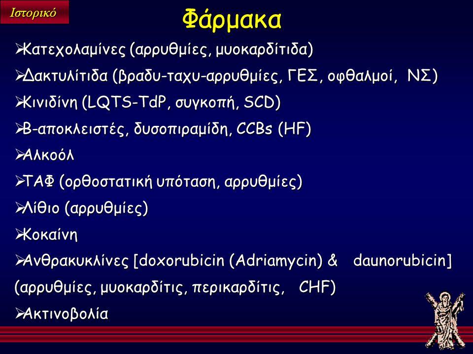Ιστορικό  Κατεχολαμίνες (αρρυθμίες, μυοκαρδίτιδα)  Δακτυλίτιδα (βραδυ-ταχυ-αρρυθμίες, ΓΕΣ, οφθαλμοί, ΝΣ)  Κινιδίνη (LQTS-TdP, συγκοπή, SCD)  Β-αποκλειστές, δυσοπιραμίδη, CCBs (HF)  Αλκοόλ  ΤΑΦ (ορθοστατική υπόταση, αρρυθμίες)  Λίθιο (αρρυθμίες)  Κοκαίνη  Ανθρακυκλίνες [doxorubicin (Adriamycin) & daunorubicin] (αρρυθμίες, μυοκαρδίτις, περικαρδίτις, CHF)  Ακτινοβολία Φάρμακα