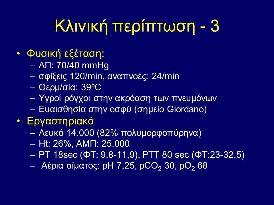 Κλινική περίπτωση - 3 Φυσική εξέταση: –ΑΠ: 70/40 mmHg –σφίξεις 120/min, αναπνοές: 24/min –Θερμ/σία: 39 o C –Υγροί ρόγχοι στην ακρόαση των πνευμόνων –Ευαισθησία στην οσφύ (σημείο Giordano) Εργαστηριακά –Λευκά 14.000 (82% πολυμορφοπύρηνα) –Ηt: 26%, ΑΜΠ: 25.000 –ΡΤ 18sec (ΦΤ: 9,8-11,9), ΡΤΤ 80 sec (ΦΤ:23-32,5) – Αέρια αίματος: pH 7,25, pCO 2 30, pO 2 68