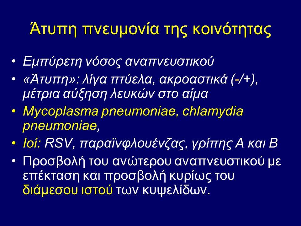 Άτυπη πνευμονία της κοινότητας Εμπύρετη νόσος αναπνευστικού «Άτυπη»: λίγα πτύελα, ακροαστικά (-/+), μέτρια αύξηση λευκών στο αίμα Mycoplasma pneumoniae, chlamydia pneumoniae, Ιοί: RSV, παραϊνφλουένζας, γρίπης Α και Β Προσβολή του ανώτερου αναπνευστικού με επέκταση και προσβολή κυρίως του διάμεσου ιστού των κυψελίδων.