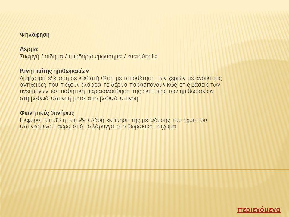 Επισκόπηση Επιγαστρική γωνία ( 70 εως 110 μοίρες ) Ανωμαλίες σχήματος θωρακικού κλωβού ( πιθοειδής / κυφοσκολιωτικός κλπ ) Τοπικές διογκώσεις ή παραμορφώσεις Ανωμαλίες δέρματος : αραχνοειδείς σπίλοι / επίφλεβο / εξανθήματα Υποδόριο εμφύσημα / ουλές Κινητικότης αναπνευστικών μυών, συμμετρία ημιθωρακίων Αναπνευστικές κινήσεις (συχνότης : 16 εως 20λεπτό) Διαταραχές αναπνοής : ταχύπνοια / δύσπνοια / άπνοια Ειδικοί τύποι αναπνοής : Cheyne - Stokes & Biot ( άρρυθμες με περιόδους άπνοιας ) Kussmaul ( βαθείες και συχνές αναπνευστικές κινήσεις ) περιεχόμενα