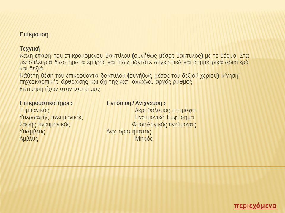 Ψηλάφηση Δέρμα Σπαργή / οίδημα / υποδόριο εμφύσημα / ευαισθησία Κινητικότης ημιθωρακίων Αμφίχειρη εξέταση σε καθιστή θέση με τοποθέτηση των χεριών με ανοικτούς αντίχειρες που πιέζουν ελαφρά το δέρμα παρασπονδυλικώς στις βάσεις των πνευμόνων και παθητική παρακολούθηση της έκπτυξης των ημιθωρακίων στη βαθειά εισπνοή μετά από βαθειά εκπνοή Φωνητικές δονήσεις Εκφορά του 33 ή του 99 / Αδρή εκτίμηση της μετάδοσης του ήχου του εισπνεόμενου αέρα από το λάρυγγα στο θωρακικό τοίχωμα περιεχόμενα