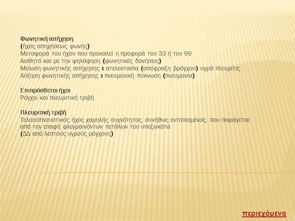 Ακρόαση Τεχνική Καλή επαφή του διαφράγματος του στηθοσκοπίου πάντοτε συμμετρικά και συγκριτικά στις αντίστοιχες θέσεις των ημιθωρακίων Αναπνευστικό ψιθύρισμα ( Ηχος αναπνοής ) κυρίως εισπνευστικός / ήπιος / χαμηλής συχνότητος ήχος ( θρόισμα ) / κυψελιδικό ( στη μασχαλιαία περιοχή ) και βρογχικό στοιχείο ( παραστερνικώς ) Μείωση / απουσία / αλλοίωση αν.ψιθυρίσματος ( τραχύτης ) Βρογχικό ή σωληνώδες φύσημα : εξάλειψη κυψελιδικού στοιχείου σε πνευμονική πύκνωση Πλευριτικό φύσημα : παρόμοιο με το σωληνώδες σε μικρή συλλογή πλευριτικού υγρού περιεχόμενα