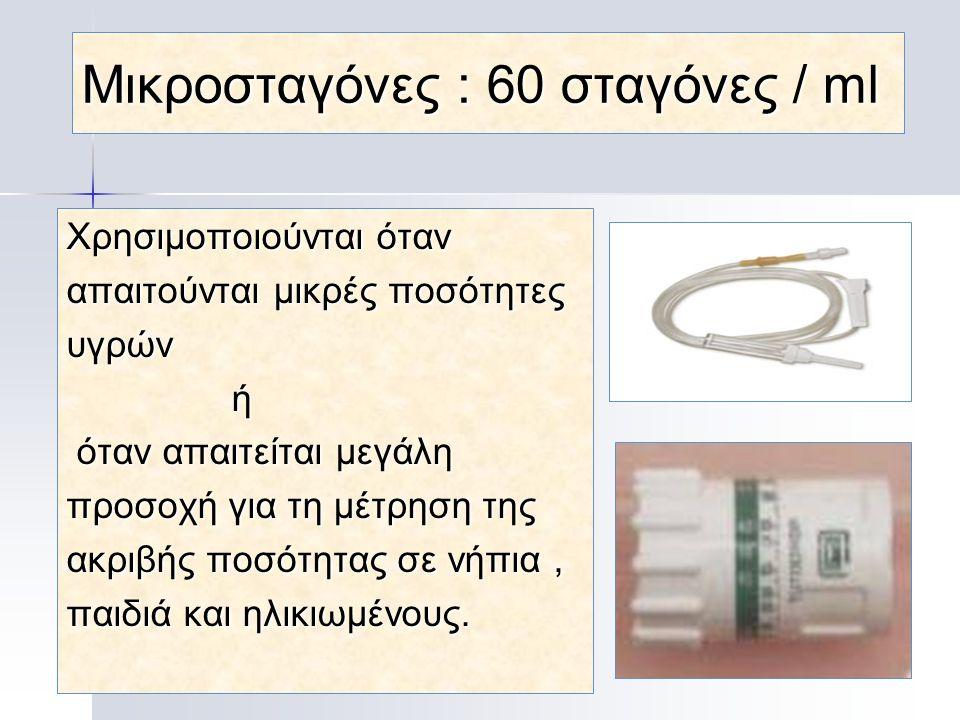 Μικροσταγόνες : 60 σταγόνες / ml Xρησιμοποιούνται όταν απαιτούνται μικρές ποσότητες υγρών ή όταν απαιτείται μεγάλη όταν απαιτείται μεγάλη προσοχή για