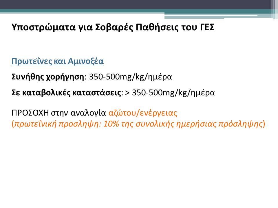 Υποστρώματα για Σοβαρές Παθήσεις του ΓΕΣ Πρωτεΐνες και Αμινοξέα Συνήθης χορήγηση: 350-500mg/kg/ημέρα Σε καταβολικές καταστάσεις: > 350-500mg/kg/ημέρα ΠΡΟΣΟΧΗ στην αναλογία αζώτου/ενέργειας (πρωτεΐνική προσληψη: 10% της συνολικής ημερήσιας πρόσληψης)