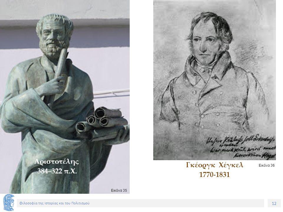 12 Φιλοσοφία της Ιστορίας και του Πολιτισμού Αριστοτέλης 384–322 π.Χ. Γκέοργκ Χέγκελ 1770-1831 Εικόνα 35 Εικόνα 36