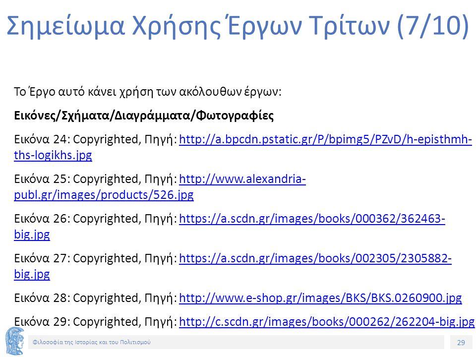 29 Φιλοσοφία της Ιστορίας και του Πολιτισμού 29 Σημείωμα Χρήσης Έργων Τρίτων (7/10) Το Έργο αυτό κάνει χρήση των ακόλουθων έργων: Εικόνες/Σχήματα/Διαγράμματα/Φωτογραφίες Εικόνα 24: Copyrighted, Πηγή: http://a.bpcdn.pstatic.gr/P/bpimg5/PZvD/h-episthmh- ths-logikhs.jpghttp://a.bpcdn.pstatic.gr/P/bpimg5/PZvD/h-episthmh- ths-logikhs.jpg Εικόνα 25: Copyrighted, Πηγή: http://www.alexandria- publ.gr/images/products/526.jpghttp://www.alexandria- publ.gr/images/products/526.jpg Εικόνα 26: Copyrighted, Πηγή: https://a.scdn.gr/images/books/000362/362463- big.jpghttps://a.scdn.gr/images/books/000362/362463- big.jpg Εικόνα 27: Copyrighted, Πηγή: https://a.scdn.gr/images/books/002305/2305882- big.jpghttps://a.scdn.gr/images/books/002305/2305882- big.jpg Εικόνα 28: Copyrighted, Πηγή: http://www.e-shop.gr/images/BKS/BKS.0260900.jpghttp://www.e-shop.gr/images/BKS/BKS.0260900.jpg Εικόνα 29: Copyrighted, Πηγή: http://c.scdn.gr/images/books/000262/262204-big.jpghttp://c.scdn.gr/images/books/000262/262204-big.jpg