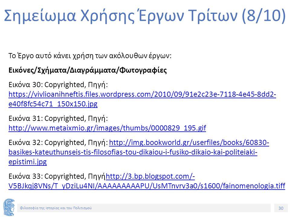 30 Φιλοσοφία της Ιστορίας και του Πολιτισμού 30 Σημείωμα Χρήσης Έργων Τρίτων (8/10) Το Έργο αυτό κάνει χρήση των ακόλουθων έργων: Εικόνες/Σχήματα/Διαγράμματα/Φωτογραφίες Εικόνα 30: Copyrighted, Πηγή: https://vivlioanihneftis.files.wordpress.com/2010/09/91e2c23e-7118-4e45-8dd2- e40f8fc54c71_150x150.jpg https://vivlioanihneftis.files.wordpress.com/2010/09/91e2c23e-7118-4e45-8dd2- e40f8fc54c71_150x150.jpg Εικόνα 31: Copyrighted, Πηγή: http://www.metaixmio.gr/images/thumbs/0000829_195.gif http://www.metaixmio.gr/images/thumbs/0000829_195.gif Εικόνα 32: Copyrighted, Πηγή: http://img.bookworld.gr/userfiles/books/60830- basikes-kateuthunseis-tis-filosofias-tou-dikaiou-i-fusiko-dikaio-kai-politeiaki- epistimi.jpghttp://img.bookworld.gr/userfiles/books/60830- basikes-kateuthunseis-tis-filosofias-tou-dikaiou-i-fusiko-dikaio-kai-politeiaki- epistimi.jpg Εικόνα 33: Copyrighted, Πηγήhttp://3.bp.blogspot.com/- V5BJkqj8VNs/T_yDziLu4NI/AAAAAAAAAPU/UsMTnvrv3a0/s1600/fainomenologia.tiffhttp://3.bp.blogspot.com/- V5BJkqj8VNs/T_yDziLu4NI/AAAAAAAAAPU/UsMTnvrv3a0/s1600/fainomenologia.tiff