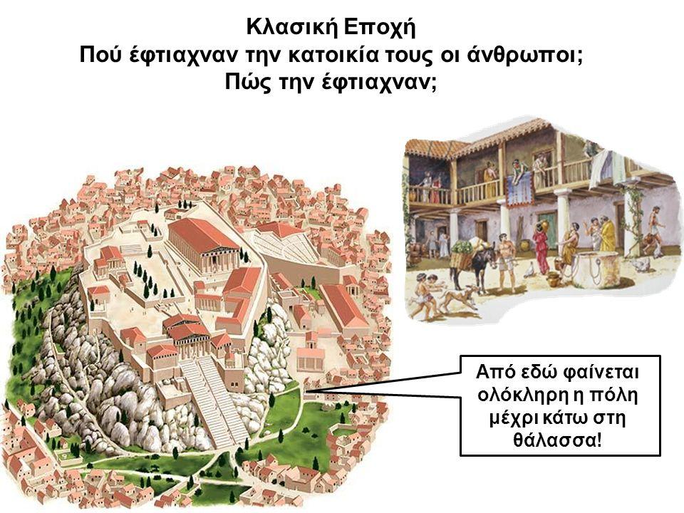 Κλασική Εποχή Πού έφτιαχναν την κατοικία τους οι άνθρωποι; Πώς την έφτιαχναν; Από εδώ φαίνεται ολόκληρη η πόλη μέχρι κάτω στη θάλασσα!