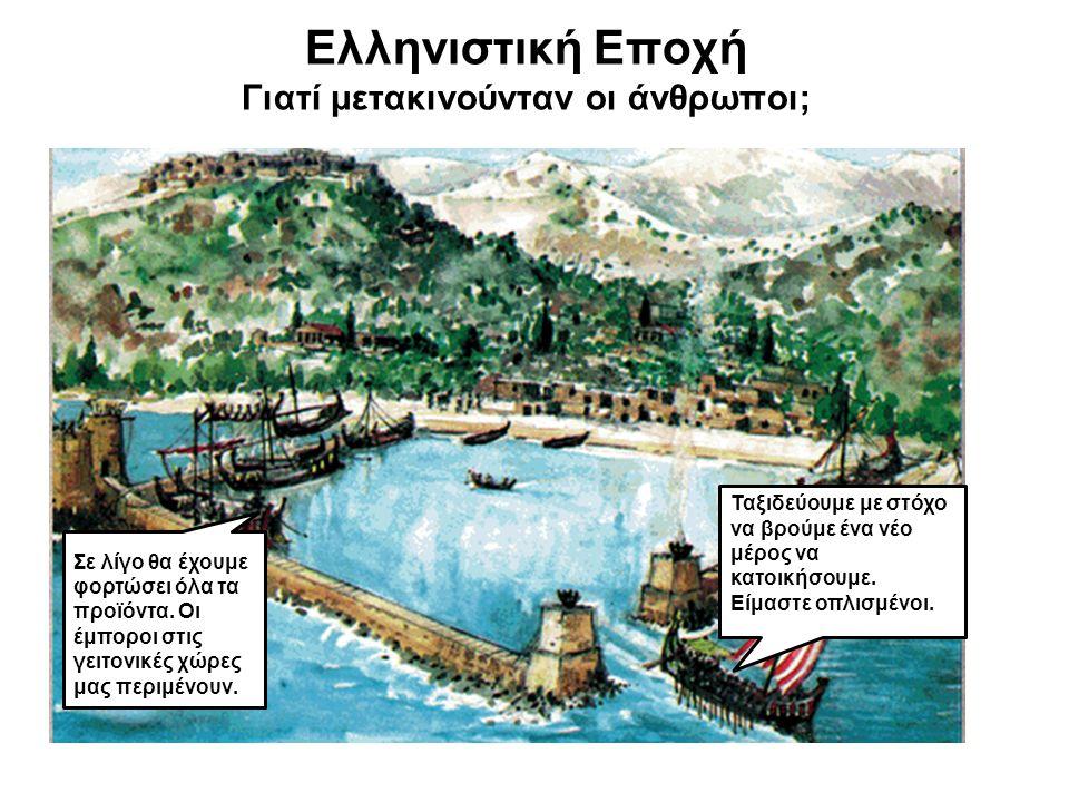Ελληνιστική Εποχή Γιατί μετακινούνταν οι άνθρωποι; Ταξιδεύουμε με στόχο να βρούμε ένα νέο μέρος να κατοικήσουμε. Είμαστε οπλισμένοι. Σε λίγο θα έχουμε