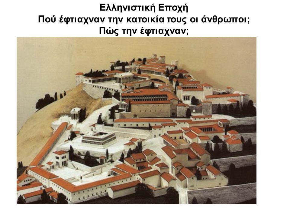 Ελληνιστική Εποχή Πού έφτιαχναν την κατοικία τους οι άνθρωποι; Πώς την έφτιαχναν;