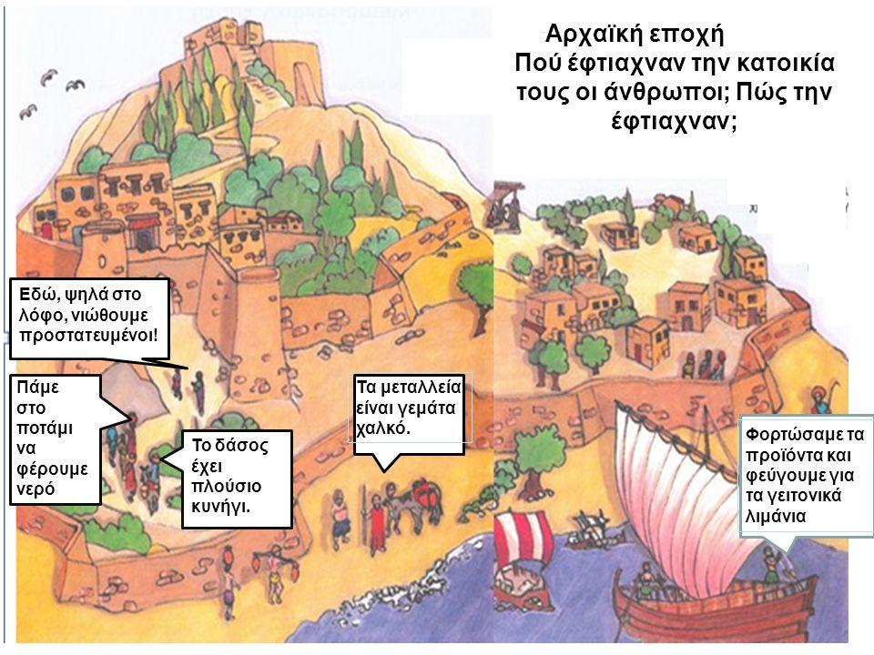 Αρχαϊκή εποχή Πού έφτιαχναν την κατοικία τους οι άνθρωποι; Πώς την έφτιαχναν; Εδώ, ψηλά στο λόφο, νιώθουμε προστατευμένοι! Φορτώσαμε τα προϊόντα και φ
