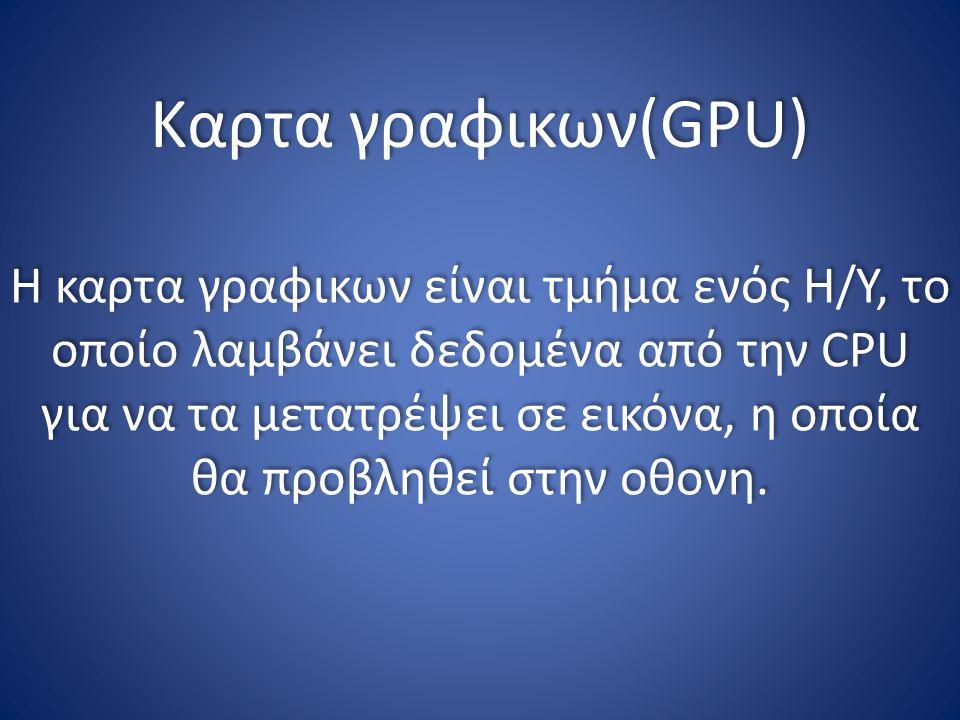 Καρτα γραφικων(GPU) Η καρτα γραφικων είναι τμήμα ενός Η/Υ, το οποίο λαμβάνει δεδομένα από την CPU για να τα μετατρέψει σε εικόνα, η οποία θα προβληθεί