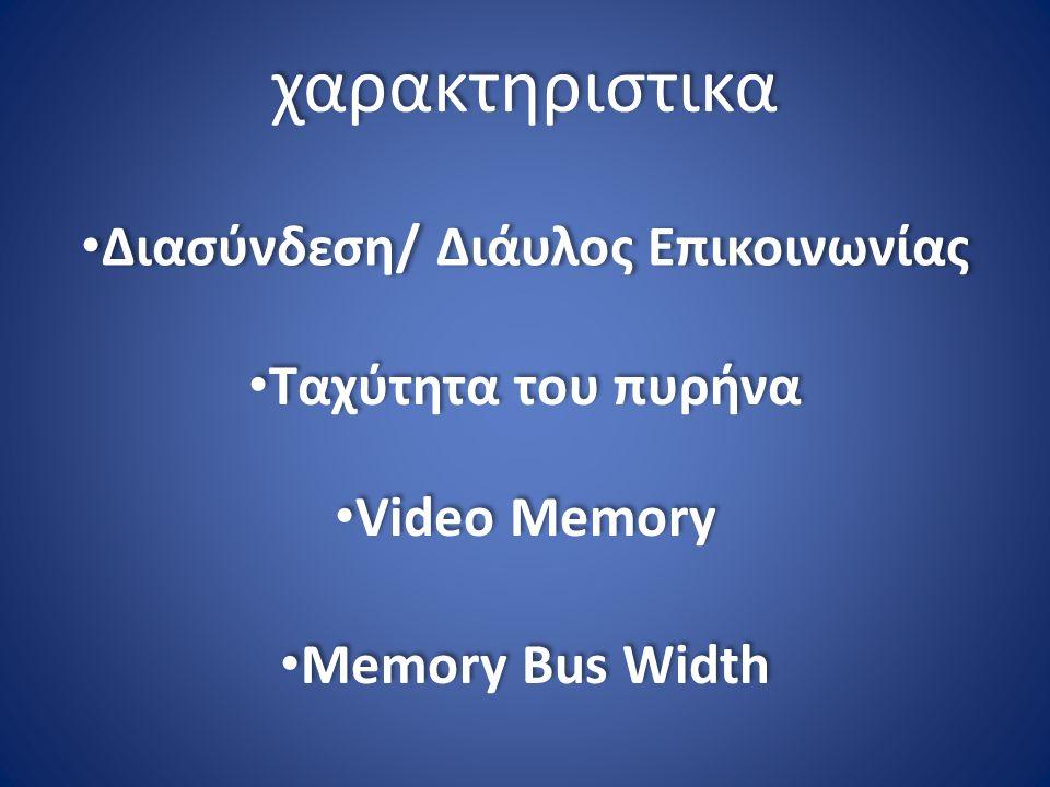 χαρακτηριστικα Διασύνδεση/ Διάυλος Επικοινωνίας Ταχύτητα του πυρήνα Video Memory Memory Bus Width