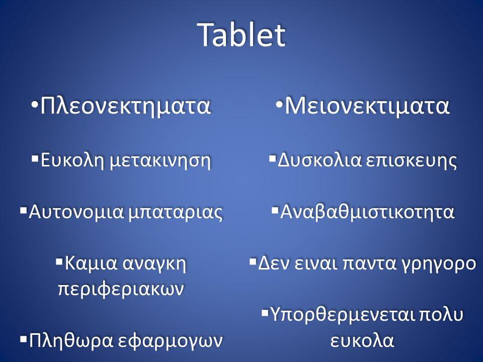 Tablet Πλεονεκτηματα  Ευκολη μετακινηση  Αυτονομια μπαταριας  Καμια αναγκη περιφεριακων  Πληθωρα εφαρμογων Πλεονεκτηματα  Ευκολη μετακινηση  Αυτ