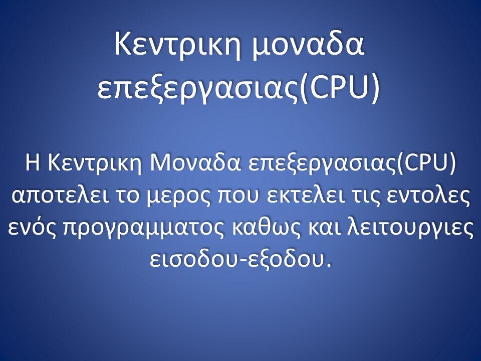 Κεντρικη μοναδα επεξεργασιας(CPU) Η Κεντρικη Μοναδα επεξεργασιας(CPU) αποτελει το μερος που εκτελει τις εντολες ενός προγραμματος καθως και λειτουργιες εισοδου-εξοδου.