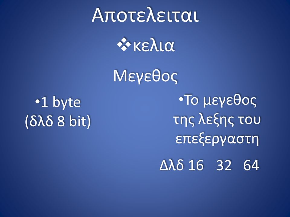 Αποτελειται  κελια 1 byte (δλδ 8 bit) 1 byte (δλδ 8 bit) Μεγεθος Το μεγεθος της λεξης του επεξεργαστη Δλδ 16 32 64