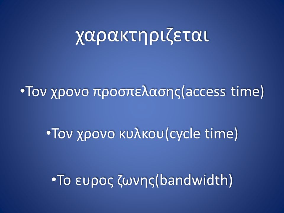 Τον χρονο προσπελασης(access time) Τον χρονο κυλκου(cycle time) Το ευρος ζωνης(bandwidth) χαρακτηριζεται