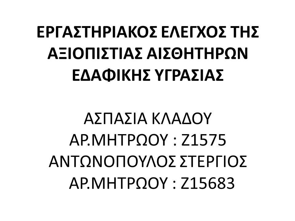 ΕΡΓΑΣΤΗΡΙΑΚΟΣ ΕΛΕΓΧΟΣ ΤΗΣ ΑΞΙΟΠΙΣΤΙΑΣ ΑΙΣΘΗΤΗΡΩΝ ΕΔΑΦΙΚΗΣ ΥΓΡΑΣΙΑΣ ΑΣΠΑΣΙΑ ΚΛΑΔΟΥ ΑΡ.ΜΗΤΡΩΟΥ : Z1575 ΑΝΤΩΝΟΠΟΥΛΟΣ ΣΤΕΡΓΙΟΣ ΑΡ.ΜΗΤΡΩΟΥ : Z15683