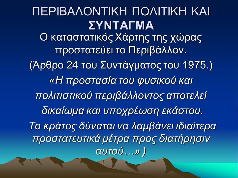ΠΕΡΙΒΑΛΟΝΤΙΚΗ ΠΟΛΙΤΙΚΗ ΚΑΙ ΣΥΝΤΑΓΜΑ Ο καταστατικός Χάρτης της χώρας προστατεύει το Περιβάλλον. (Άρθρο 24 του Συντάγματος του 1975.) «Η προστασία του φ