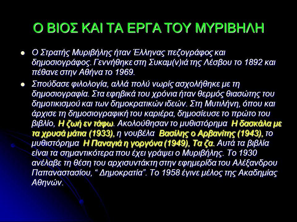 Ο ΒΙΟΣ ΚΑΙ ΤΑ ΕΡΓΑ ΤΟΥ ΜΥΡΙΒΗΛΗ Ο Στρατής Μυριβήλης ήταν Έλληνας πεζογράφος και δημοσιογράφος. Γεννήθηκε στη Συκαμ(ν)ιά της Λέσβου το 1892 και πέθανε