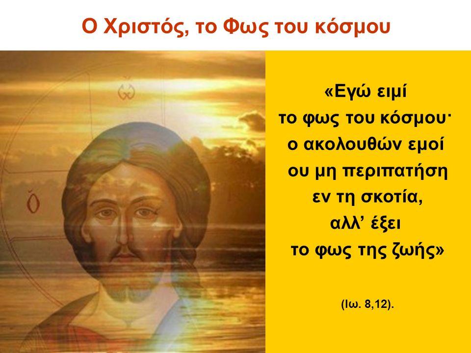 Ο Χριστός, το Φως του κόσμου «Εγώ ειμί το φως του κόσμου· ο ακολουθών εμοί ου μη περιπατήση εν τη σκοτία, αλλ' έξει το φως της ζωής» (Ιω.