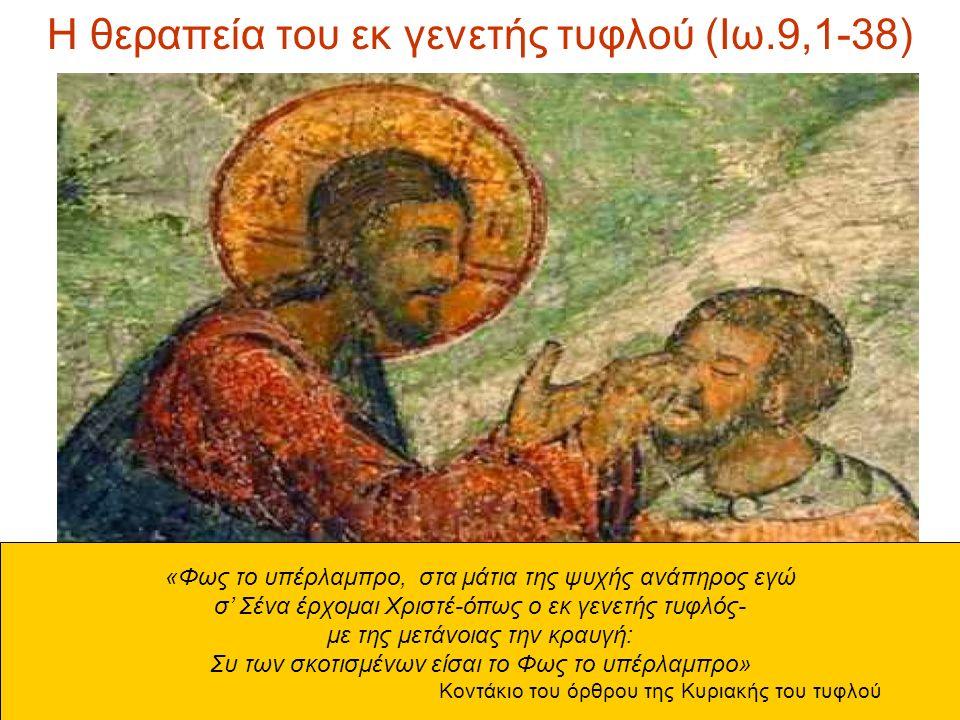 Η θεραπεία του εκ γενετής τυφλού (Ιω.9,1-38) «Φως το υπέρλαμπρο, στα μάτια της ψυχής ανάπηρος εγώ σ' Σένα έρχομαι Χριστέ-όπως ο εκ γενετής τυφλός- με της μετάνοιας την κραυγή: Συ των σκοτισμένων είσαι το Φως το υπέρλαμπρο» Κοντάκιο του όρθρου της Κυριακής του τυφλού