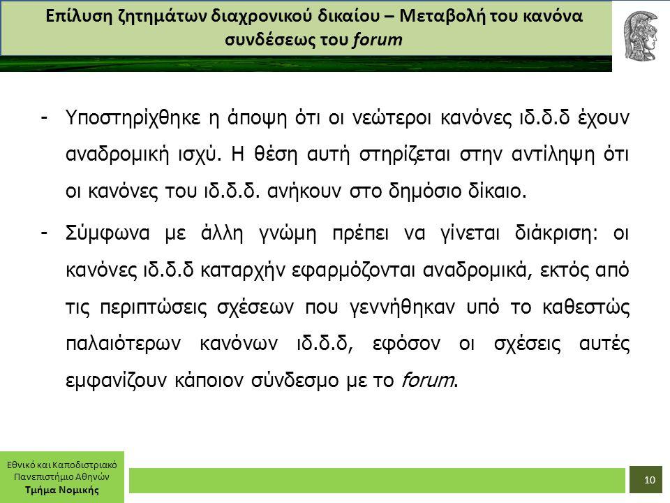 Εθνικό και Καποδιστριακό Πανεπιστήμιο Αθηνών Τμήμα Νομικής Επίλυση ζητημάτων διαχρονικού δικαίου – Μεταβολή του κανόνα συνδέσεως του forum -Υποστηρίχθηκε η άποψη ότι οι νεώτεροι κανόνες ιδ.δ.δ έχουν αναδρομική ισχύ.