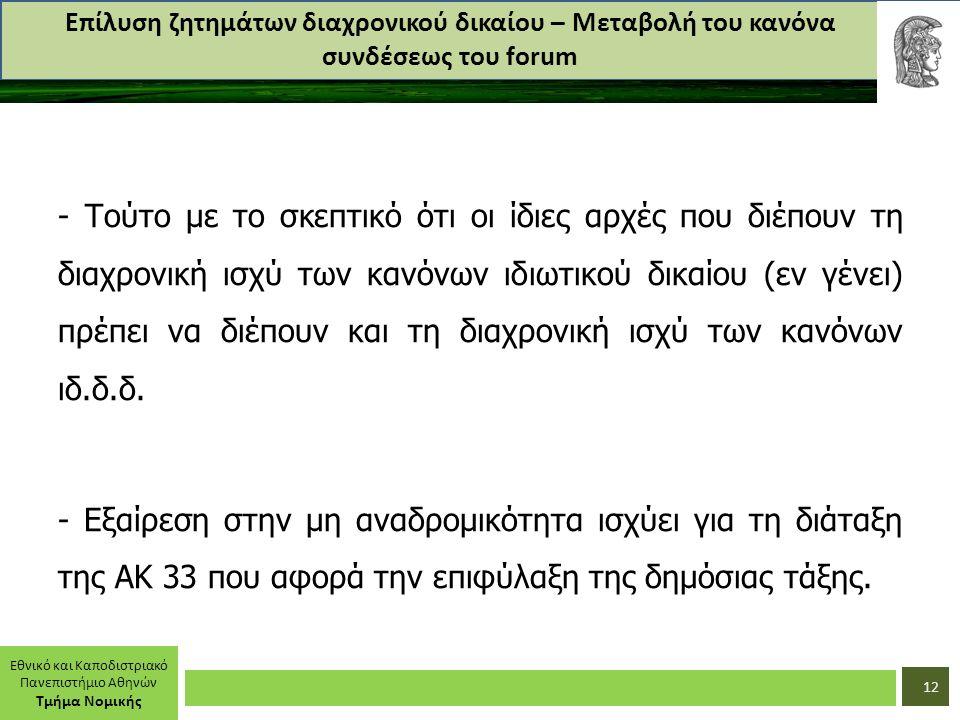 Εθνικό και Καποδιστριακό Πανεπιστήμιο Αθηνών Τμήμα Νομικής Επίλυση ζητημάτων διαχρονικού δικαίου – Μεταβολή του κανόνα συνδέσεως του forum - Τούτο με το σκεπτικό ότι οι ίδιες αρχές που διέπουν τη διαχρονική ισχύ των κανόνων ιδιωτικού δικαίου (εν γένει) πρέπει να διέπουν και τη διαχρονική ισχύ των κανόνων ιδ.δ.δ.
