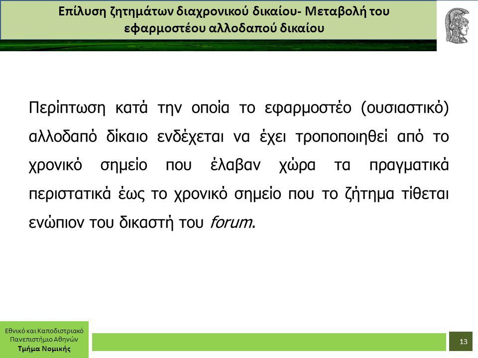 Εθνικό και Καποδιστριακό Πανεπιστήμιο Αθηνών Τμήμα Νομικής Επίλυση ζητημάτων διαχρονικού δικαίου- Μεταβολή του εφαρμοστέου αλλοδαπού δικαίου Περίπτωση κατά την οποία το εφαρμοστέο (ουσιαστικό) αλλοδαπό δίκαιο ενδέχεται να έχει τροποποιηθεί από το χρονικό σημείο που έλαβαν χώρα τα πραγματικά περιστατικά έως το χρονικό σημείο που το ζήτημα τίθεται ενώπιον του δικαστή του forum.