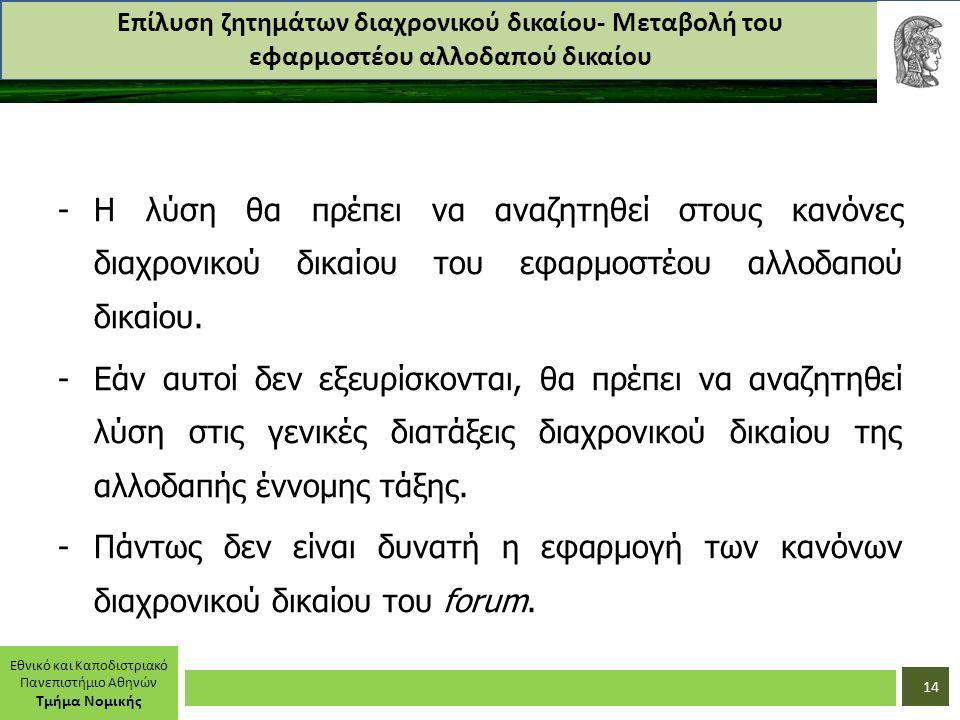 Εθνικό και Καποδιστριακό Πανεπιστήμιο Αθηνών Τμήμα Νομικής Επίλυση ζητημάτων διαχρονικού δικαίου- Μεταβολή του εφαρμοστέου αλλοδαπού δικαίου -Η λύση θα πρέπει να αναζητηθεί στους κανόνες διαχρονικού δικαίου του εφαρμοστέου αλλοδαπού δικαίου.